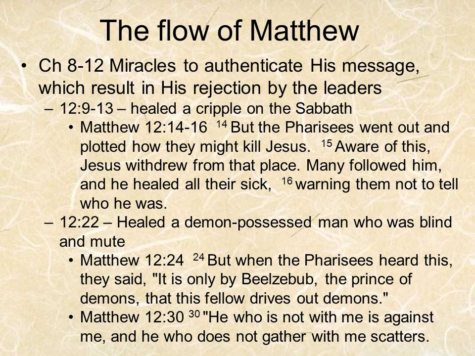 The flow of Matthew Ch 8-12 Miracles to authenticate His message, which result in His rejection by the leaders –12:9-13 – healed a cripple on the Sabbath Matthew 12:14-16 14 But the Pharisees went out and plotted how they might kill Jesus.