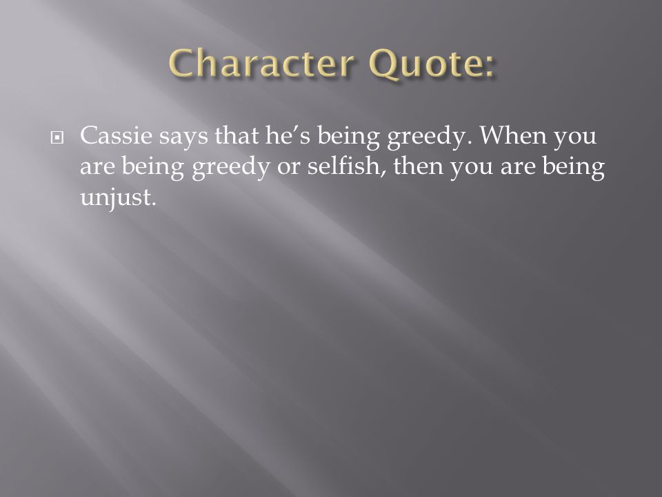  Cassie says that he's being greedy. When you are being greedy or selfish, then you are being unjust.