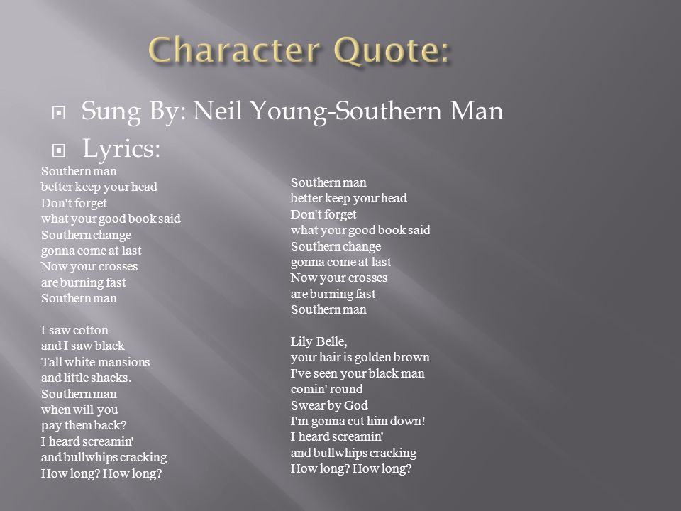  Sung By: Neil Young-Southern Man  Lyrics: Southern man better keep your head Don't forget what your good book said Southern change gonna come at la