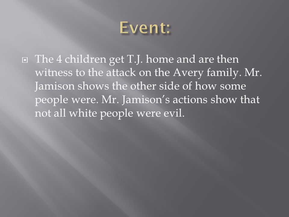  The 4 children get T.J. home and are then witness to the attack on the Avery family. Mr. Jamison shows the other side of how some people were. Mr. J
