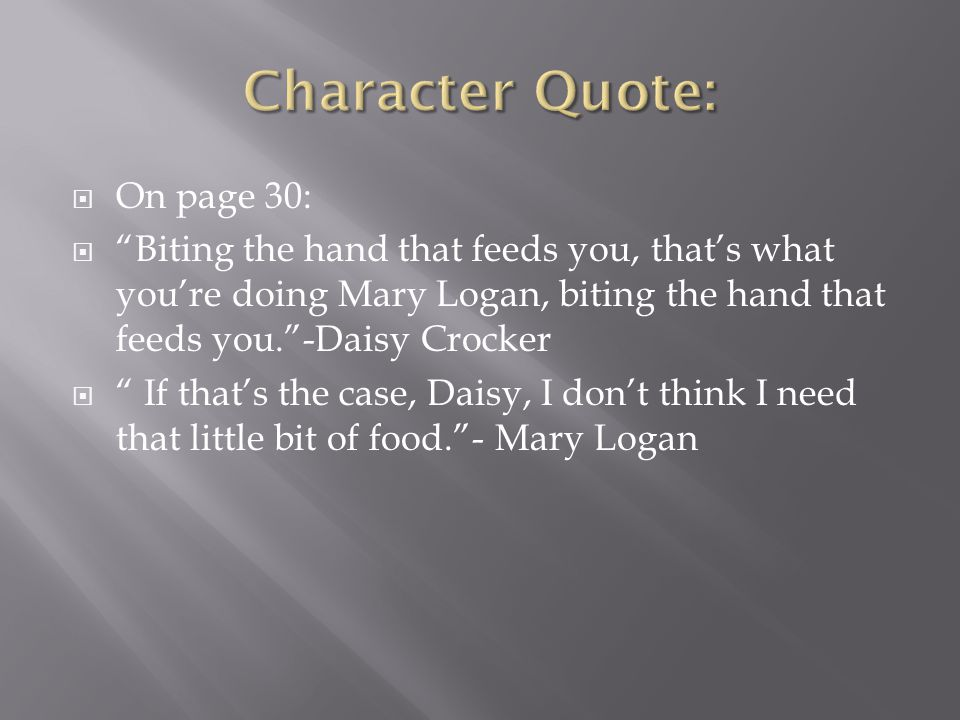" On page 30:  ""Biting the hand that feeds you, that's what you're doing Mary Logan, biting the hand that feeds you.""-Daisy Crocker  "" If that's the"