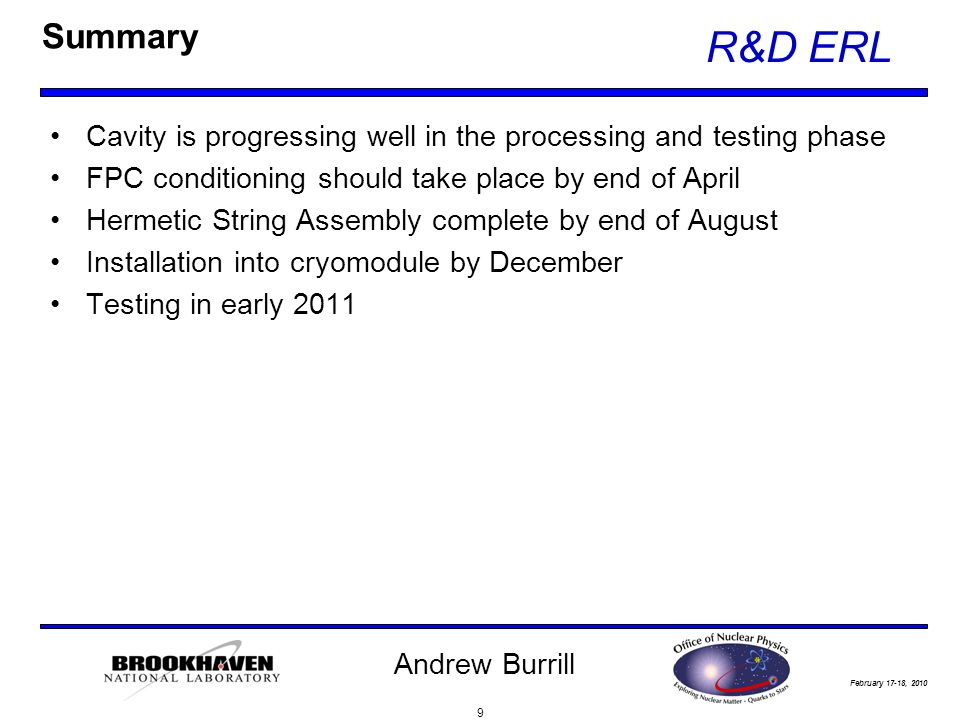 February 17-18, 2010 R&D ERL Andrew Burrill Summary Cavity is progressing well in the processing and testing phase FPC conditioning should take place by end of April Hermetic String Assembly complete by end of August Installation into cryomodule by December Testing in early 2011 9