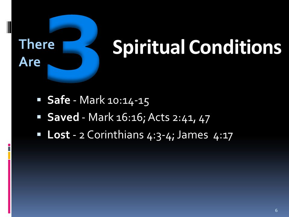 Spiritual Conditions  Safe - Mark 10:14-15  Saved - Mark 16:16; Acts 2:41, 47  Lost - 2 Corinthians 4:3-4; James 4:17 There Are 6