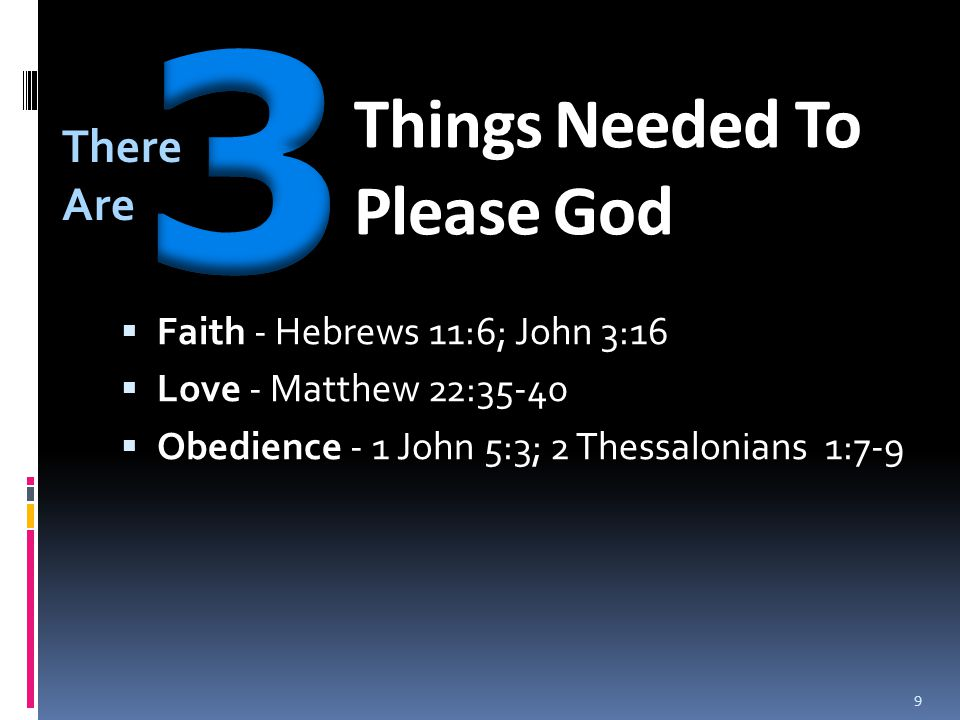 Things Needed To Please God  Faith - Hebrews 11:6; John 3:16  Love - Matthew 22:35-40  Obedience - 1 John 5:3; 2 Thessalonians 1:7-9 There Are 9