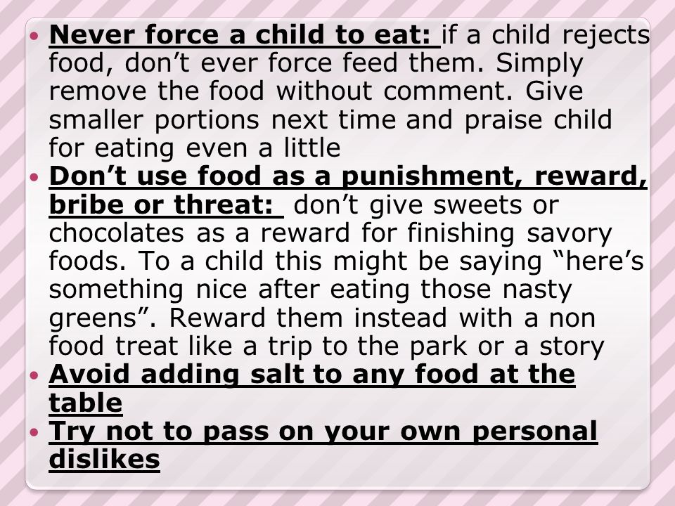 Never force a child to eat: if a child rejects food, don't ever force feed them.