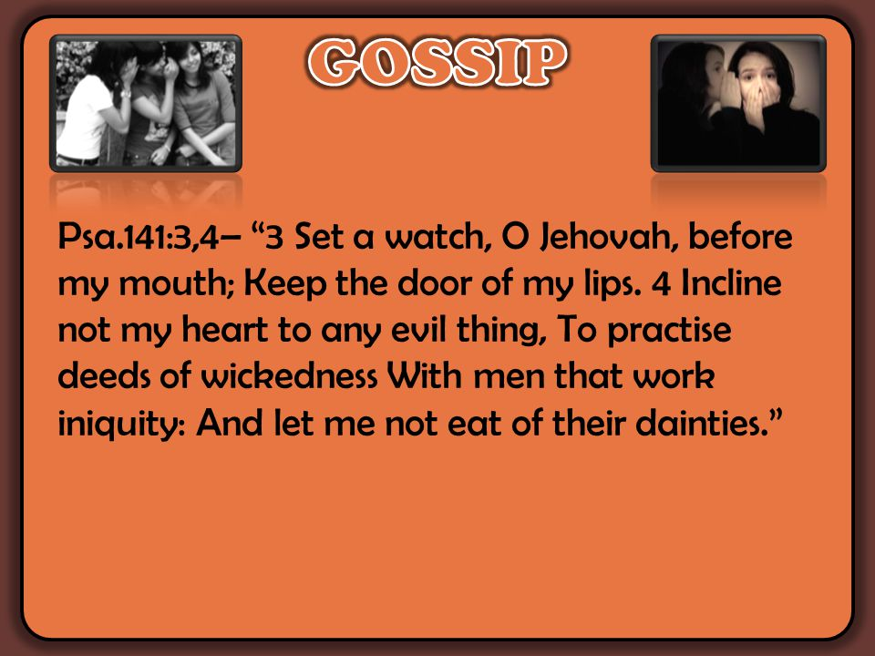 Psa.141:3,4– 3 Set a watch, O Jehovah, before my mouth; Keep the door of my lips.