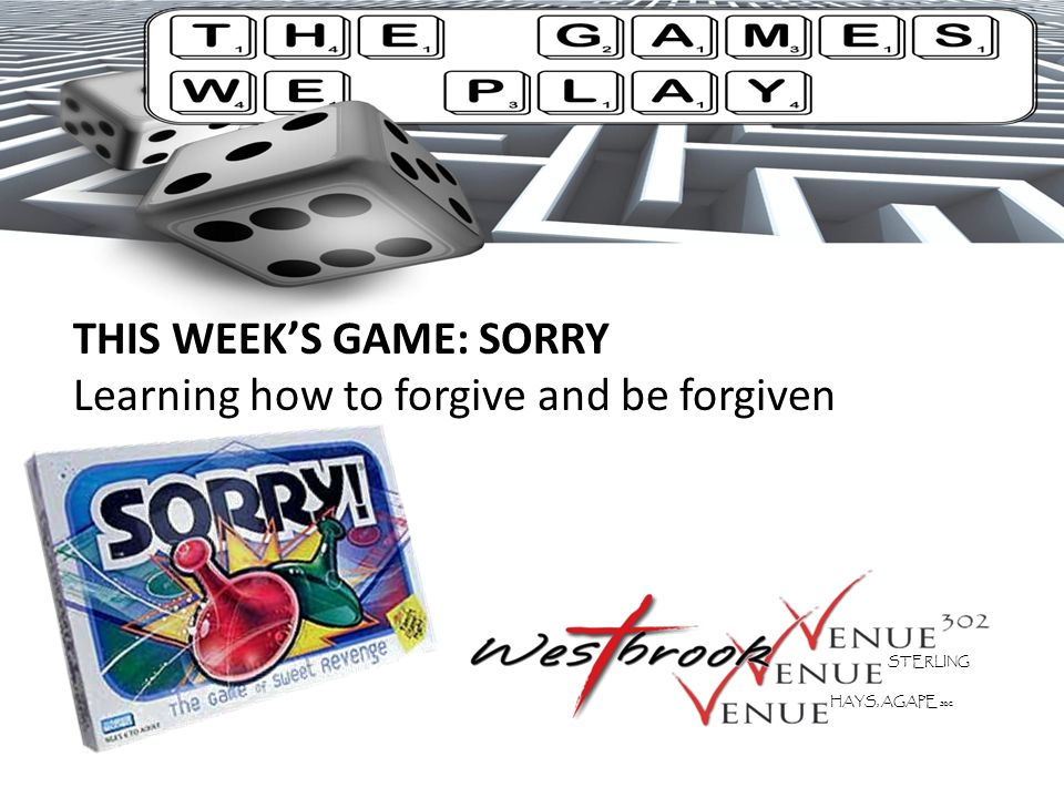 THIS WEEK'S GAME: SORRY Learning how to forgive and be forgiven STERLING HAYS, AGAPE SBC