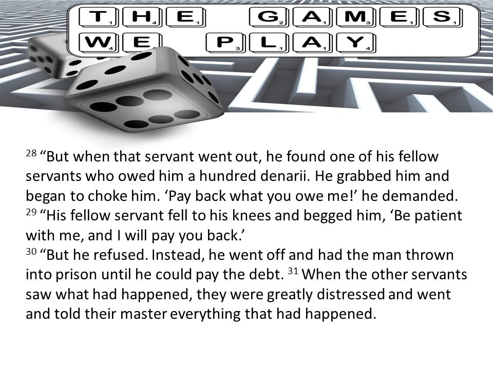 28 But when that servant went out, he found one of his fellow servants who owed him a hundred denarii.