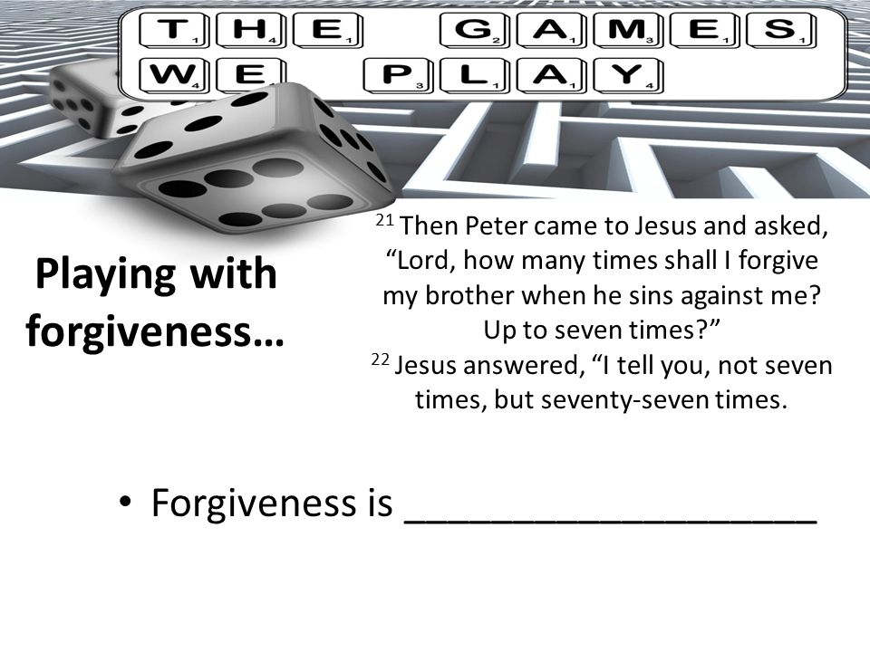 Playing with forgiveness… Forgiveness is ___________________ 21 Then Peter came to Jesus and asked, Lord, how many times shall I forgive my brother when he sins against me.