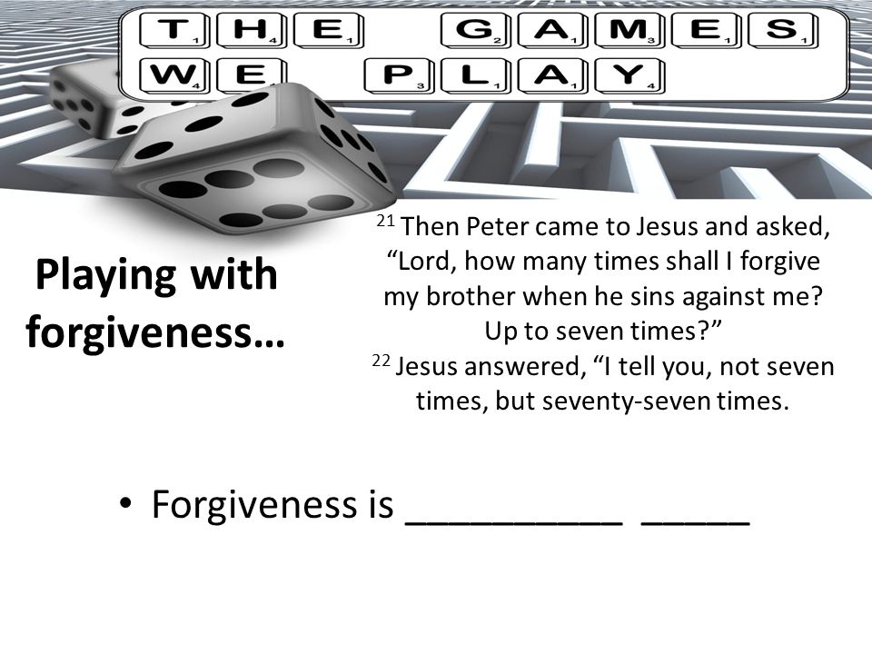 Playing with forgiveness… Forgiveness is __________ _____ 21 Then Peter came to Jesus and asked, Lord, how many times shall I forgive my brother when he sins against me.