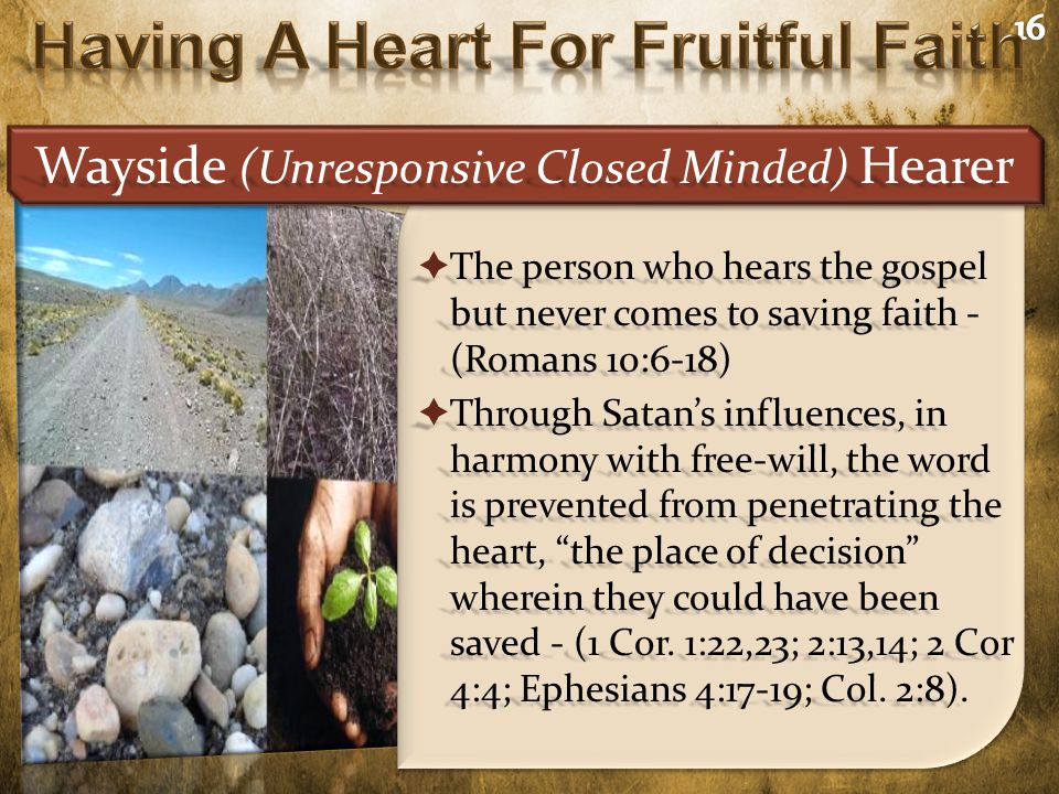  The person who hears the gospel but never comes to saving faith - (Romans 10:6-18)  Through Satan's influences, in harmony with free-will, the word is prevented from penetrating the heart, the place of decision wherein they could have been saved - (1 Cor.