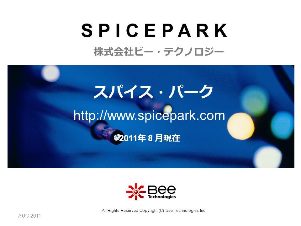 AUG 2011 2011 年 8 月現在 スパイス・パーク http://www.spicepark.com 株式会社ビー・テクノロジー All Rights Reserved Copyright (C) Bee Technologies Inc.