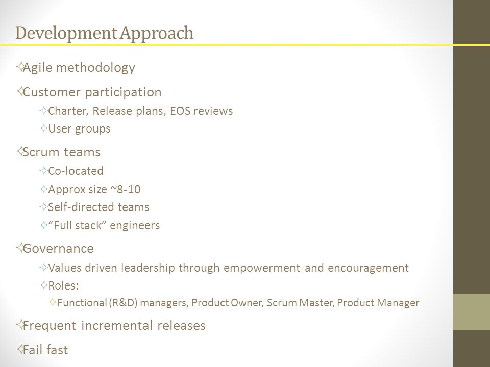 Development Approach  Agile methodology  Customer participation  Charter, Release plans, EOS reviews  User groups  Scrum teams  Co-located  Approx size ~8-10  Self-directed teams  Full stack engineers  Governance  Values driven leadership through empowerment and encouragement  Roles:  Functional (R&D) managers, Product Owner, Scrum Master, Product Manager  Frequent incremental releases  Fail fast