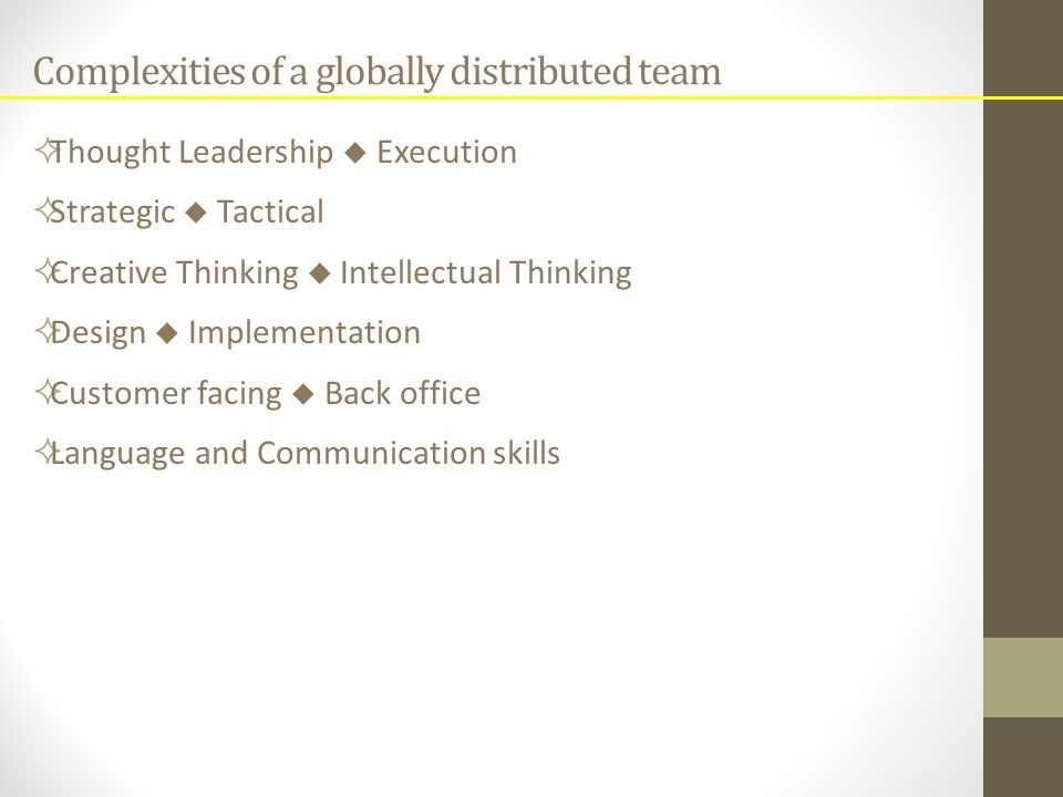 Complexities of a globally distributed team  Thought Leadership  Execution  Strategic  Tactical  Creative Thinking  Intellectual Thinking  Design  Implementation  Customer facing  Back office  Language and Communication skills
