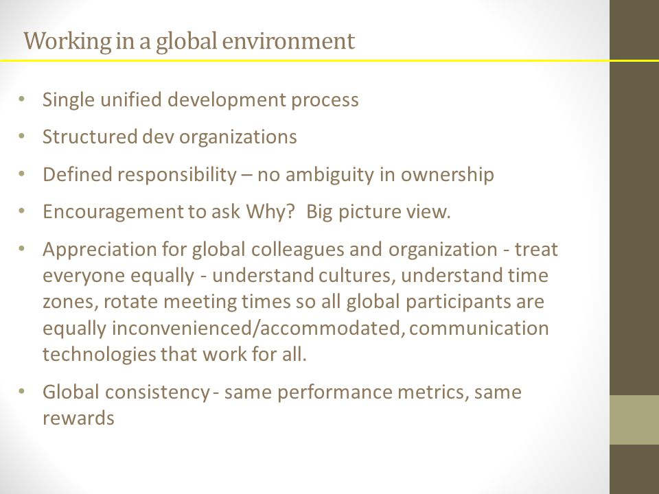 Working in a global environment Single unified development process Structured dev organizations Defined responsibility – no ambiguity in ownership Encouragement to ask Why.