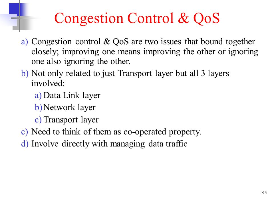 35 Congestion Control & QoS a)Congestion control & QoS are two issues that bound together closely; improving one means improving the other or ignoring one also ignoring the other.