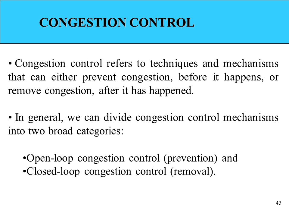 43 CONGESTION CONTROL Congestion control refers to techniques and mechanisms that can either prevent congestion, before it happens, or remove congestion, after it has happened.