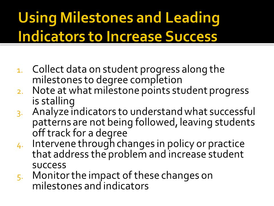1. Collect data on student progress along the milestones to degree completion 2.
