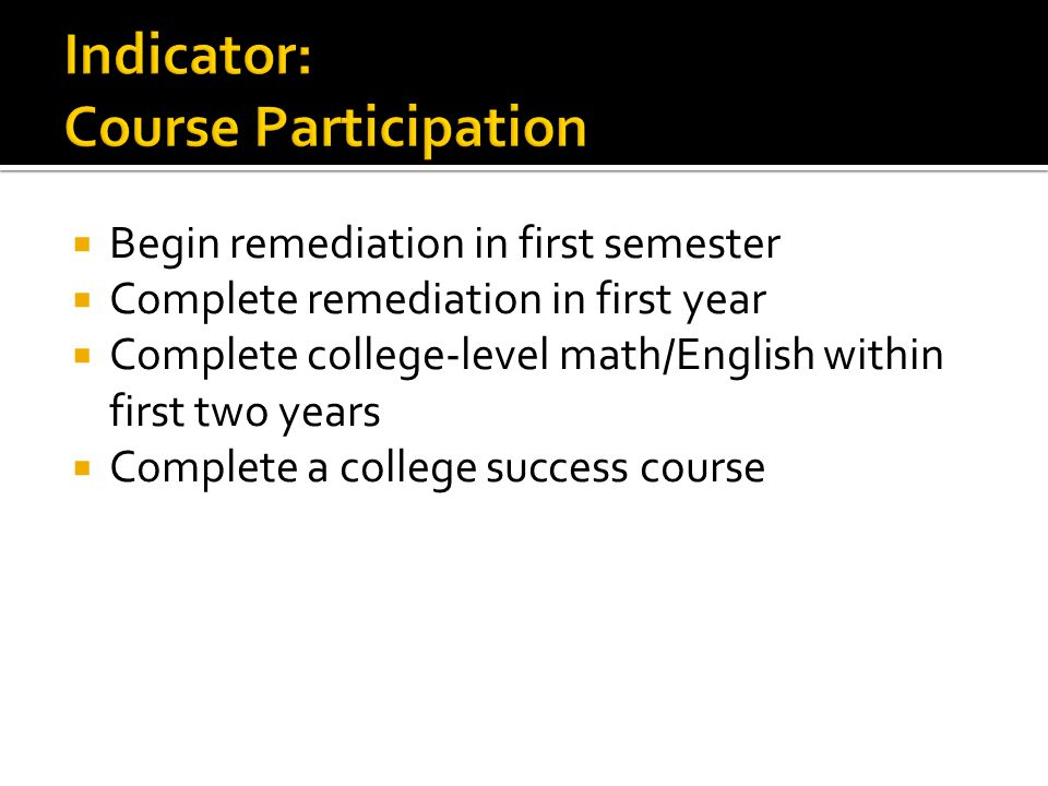  Begin remediation in first semester  Complete remediation in first year  Complete college-level math/English within first two years  Complete a college success course