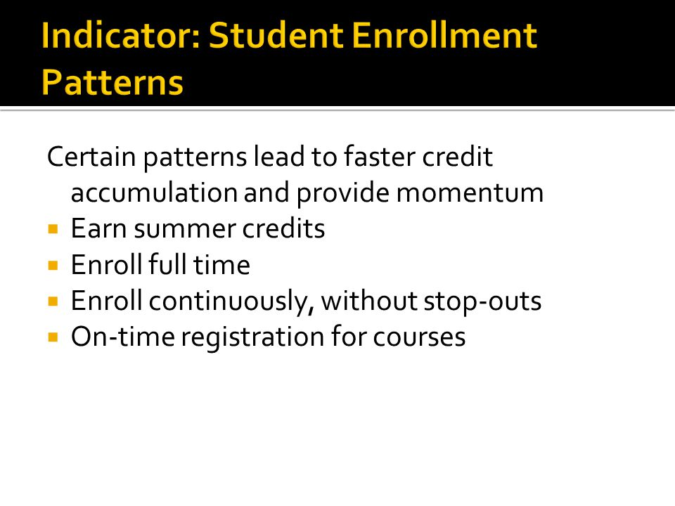Certain patterns lead to faster credit accumulation and provide momentum  Earn summer credits  Enroll full time  Enroll continuously, without stop-outs  On-time registration for courses