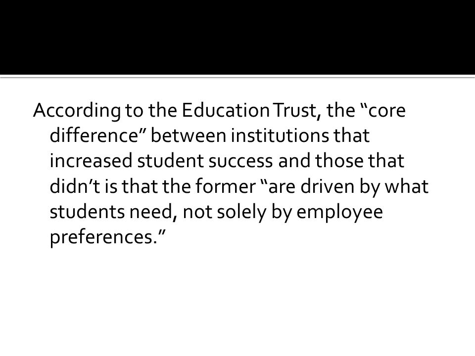 According to the Education Trust, the core difference between institutions that increased student success and those that didn't is that the former are driven by what students need, not solely by employee preferences.