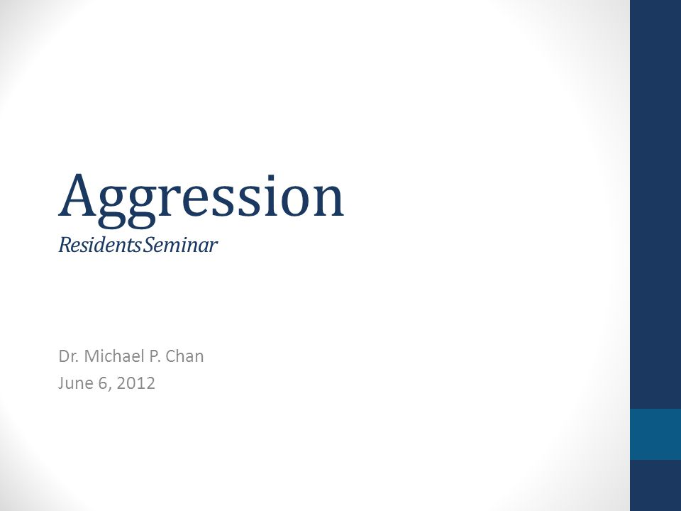 Aggression Residents Seminar Dr. Michael P. Chan June 6, 2012