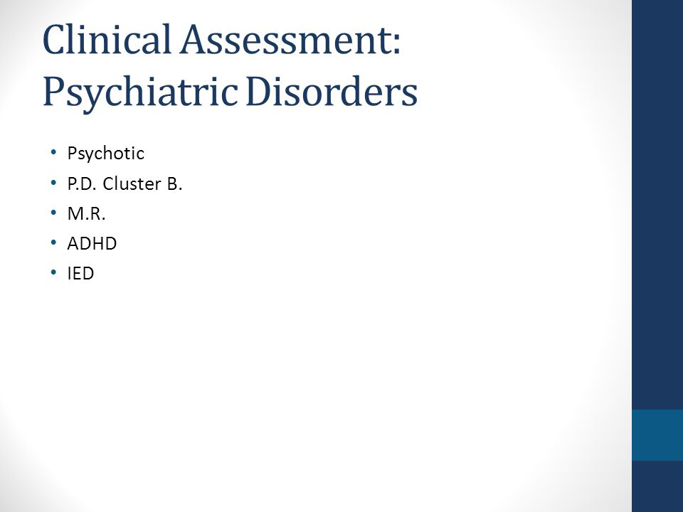 Clinical Assessment: Psychiatric Disorders Psychotic P.D. Cluster B. M.R. ADHD IED