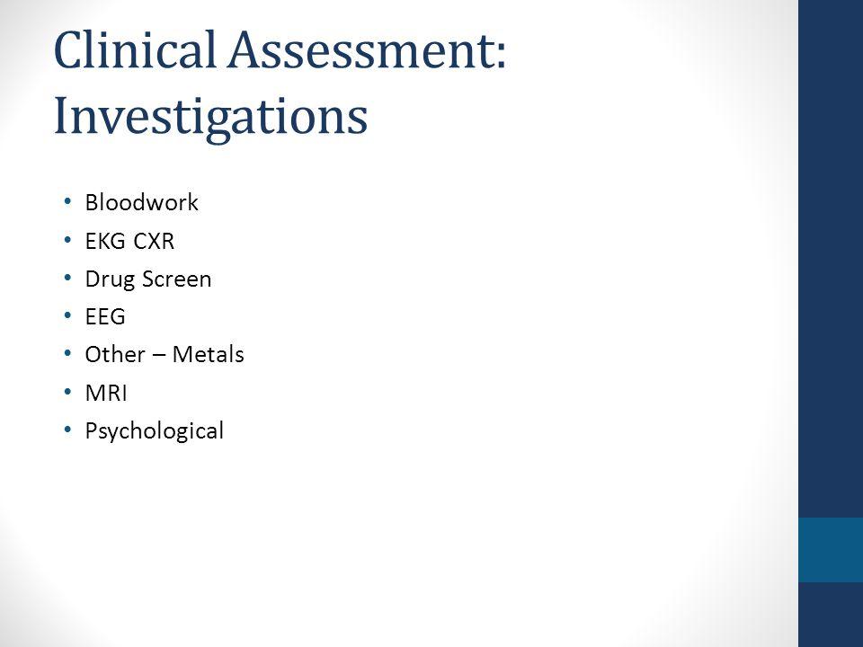 Clinical Assessment: Investigations Bloodwork EKG CXR Drug Screen EEG Other – Metals MRI Psychological