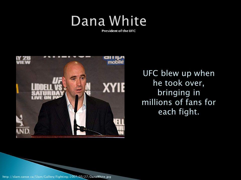 Dana White President of the UFC http://slam.canoe.ca/Slam/Gallery/Fighting/2007/05/27/DanaWhite.jpg UFC blew up when he took over, bringing in millions of fans for each fight.