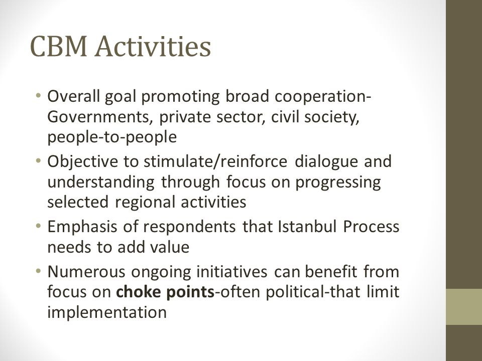 CBM Activities Overall goal promoting broad cooperation- Governments, private sector, civil society, people-to-people Objective to stimulate/reinforce dialogue and understanding through focus on progressing selected regional activities Emphasis of respondents that Istanbul Process needs to add value Numerous ongoing initiatives can benefit from focus on choke points-often political-that limit implementation