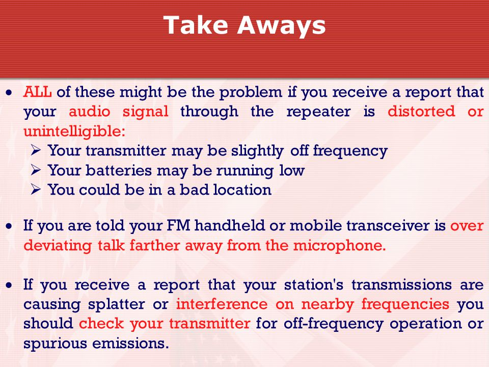  ALL of these might be the problem if you receive a report that your audio signal through the repeater is distorted or unintelligible:  Your transmitter may be slightly off frequency  Your batteries may be running low  You could be in a bad location  If you are told your FM handheld or mobile transceiver is over deviating talk farther away from the microphone.