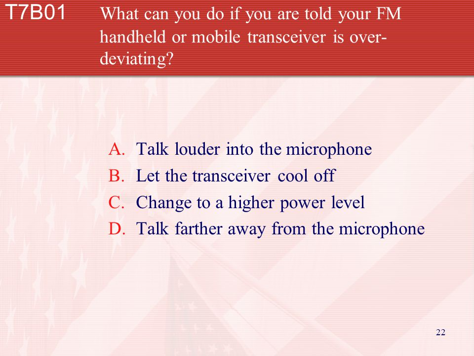 22 T7B01 What can you do if you are told your FM handheld or mobile transceiver is over- deviating? A.Talk louder into the microphone B.Let the transc