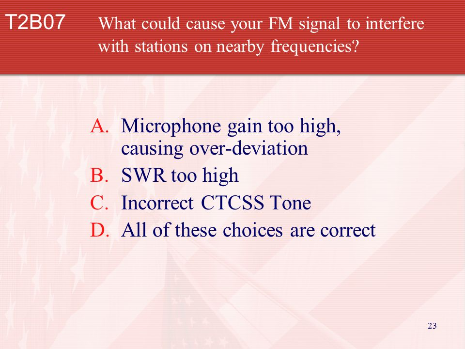 23 T2B07 What could cause your FM signal to interfere with stations on nearby frequencies? A.Microphone gain too high, causing over-deviation B.SWR to