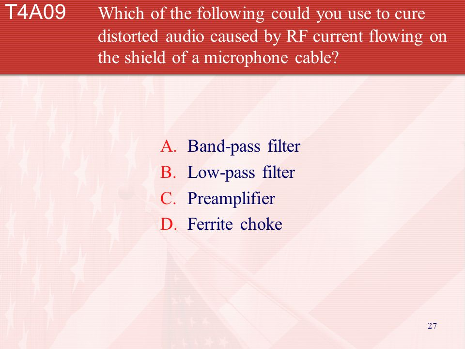 27 T4A09 Which of the following could you use to cure distorted audio caused by RF current flowing on the shield of a microphone cable? A.Band-pass fi