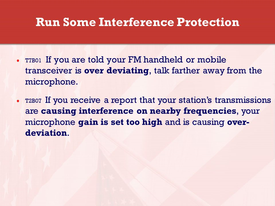 Run Some Interference Protection  T7B01 If you are told your FM handheld or mobile transceiver is over deviating, talk farther away from the micropho