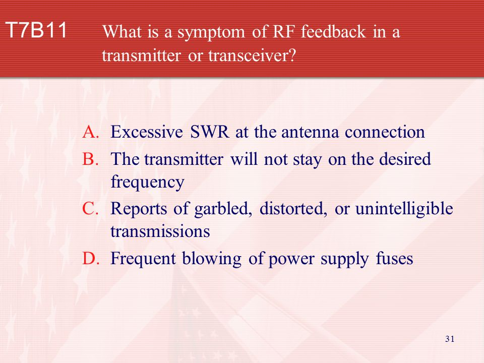 31 T7B11 What is a symptom of RF feedback in a transmitter or transceiver? A.Excessive SWR at the antenna connection B.The transmitter will not stay o