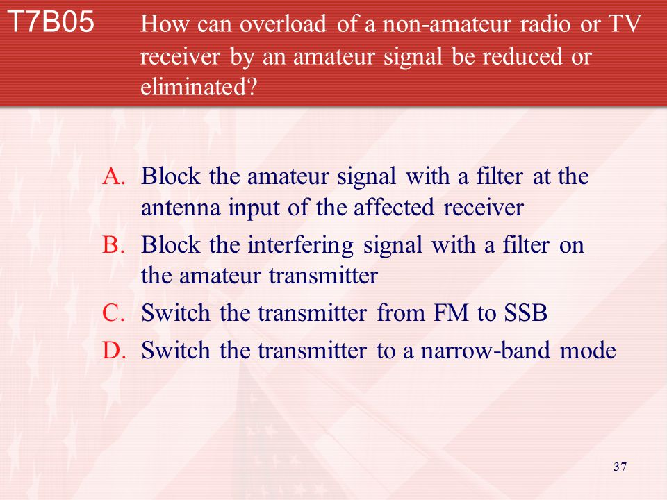 37 T7B05 How can overload of a non-amateur radio or TV receiver by an amateur signal be reduced or eliminated.