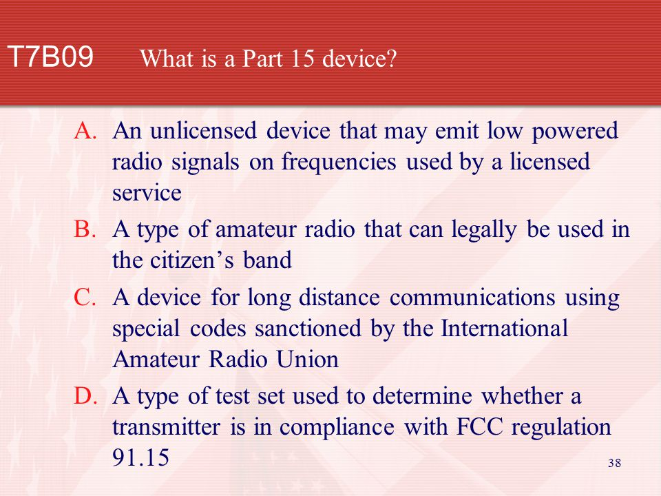 38 T7B09 What is a Part 15 device? A.An unlicensed device that may emit low powered radio signals on frequencies used by a licensed service B.A type o
