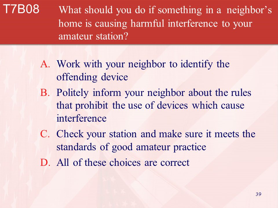 39 T7B08 What should you do if something in a neighbor's home is causing harmful interference to your amateur station? A.Work with your neighbor to id