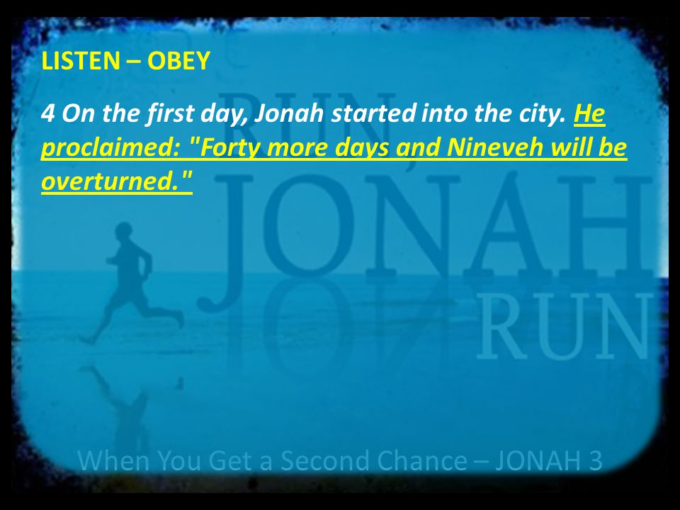 When You Get a Second Chance – JONAH 3 LISTEN – OBEY 4 On the first day, Jonah started into the city. He proclaimed: