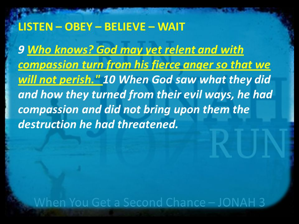 When You Get a Second Chance – JONAH 3 LISTEN – OBEY – BELIEVE – WAIT 9 Who knows? God may yet relent and with compassion turn from his fierce anger s