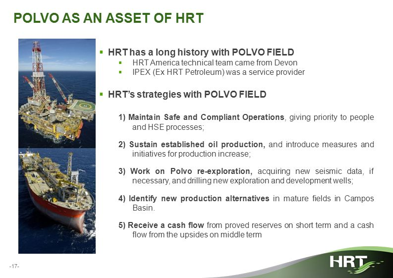 -17- POLVO AS AN ASSET OF HRT  HRT has a long history with POLVO FIELD  HRT America technical team came from Devon  IPEX (Ex HRT Petroleum) was a s