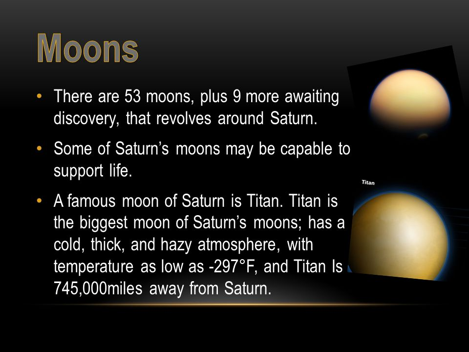 There are 53 moons, plus 9 more awaiting discovery, that revolves around Saturn.
