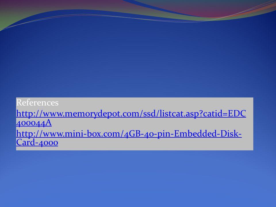 References http://www.memorydepot.com/ssd/listcat.asp catid=EDC 400044A http://www.mini-box.com/4GB-40-pin-Embedded-Disk- Card-4000