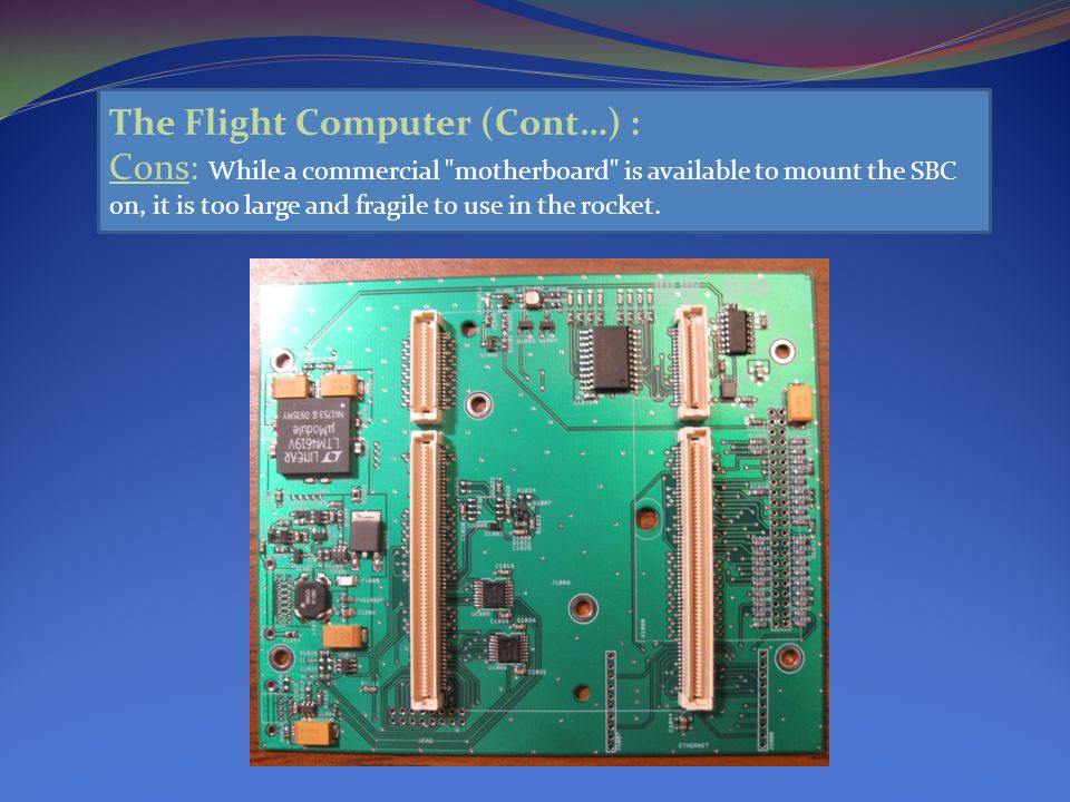The Flight Computer (Cont…) : Cons: While a commercial motherboard is available to mount the SBC on, it is too large and fragile to use in the rocket.