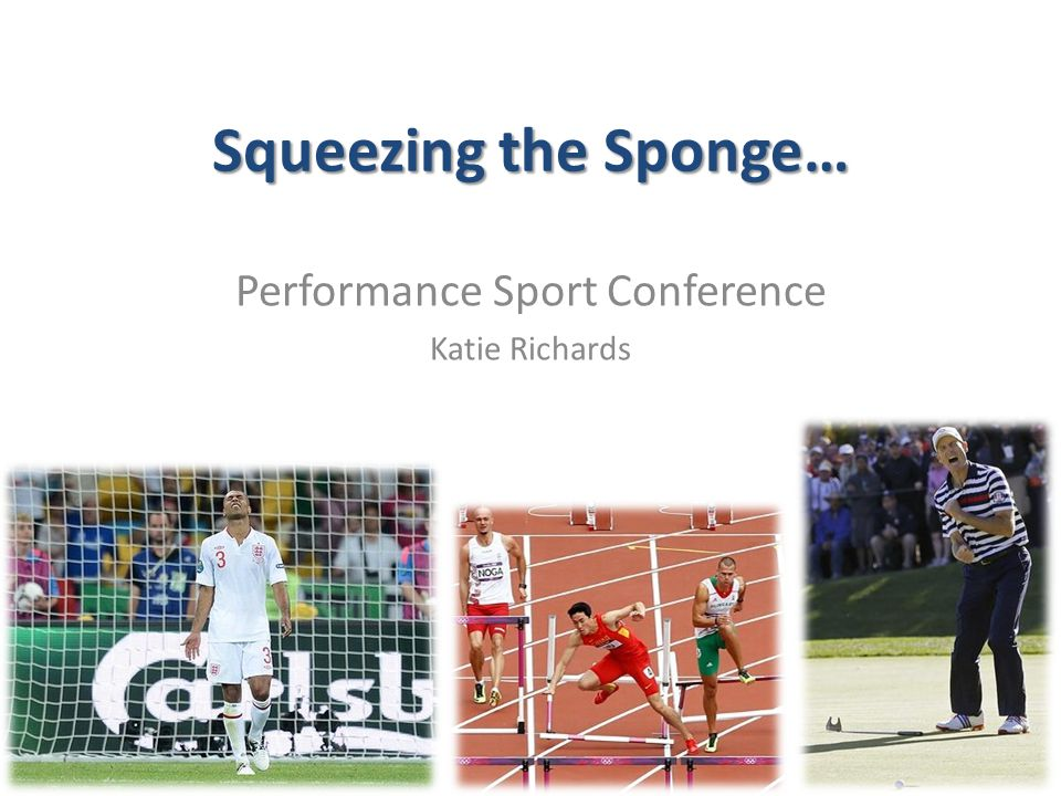 Squeezing the Sponge… Performance Sport Conference Katie Richards