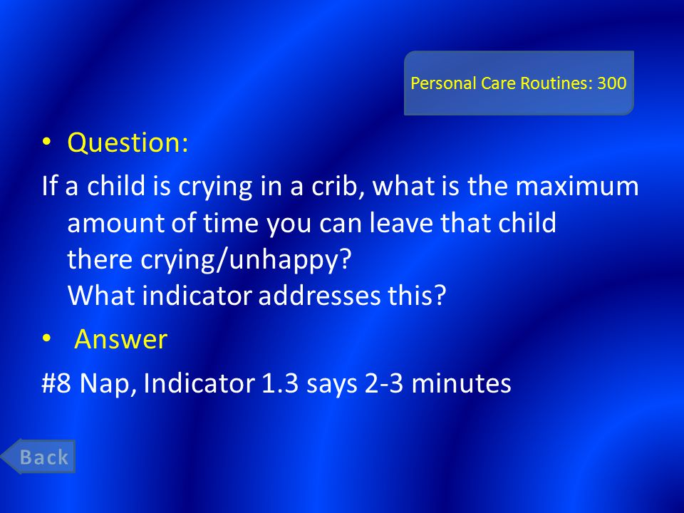 Personal Care Routines: 300 Question: If a child is crying in a crib, what is the maximum amount of time you can leave that child there crying/unhappy.