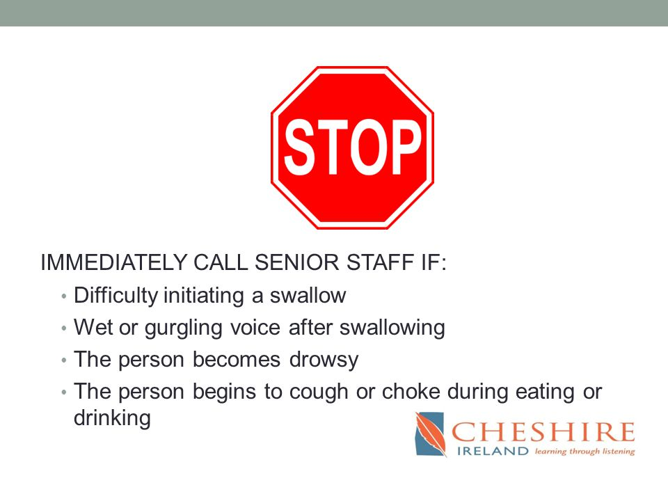 IMMEDIATELY CALL SENIOR STAFF IF: Difficulty initiating a swallow Wet or gurgling voice after swallowing The person becomes drowsy The person begins to cough or choke during eating or drinking