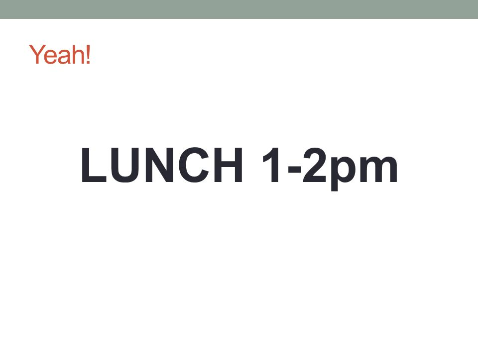 Yeah! LUNCH 1-2pm
