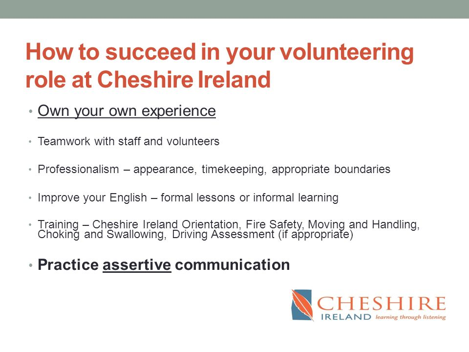How to succeed in your volunteering role at Cheshire Ireland Own your own experience Teamwork with staff and volunteers Professionalism – appearance, timekeeping, appropriate boundaries Improve your English – formal lessons or informal learning Training – Cheshire Ireland Orientation, Fire Safety, Moving and Handling, Choking and Swallowing, Driving Assessment (if appropriate) Practice assertive communication
